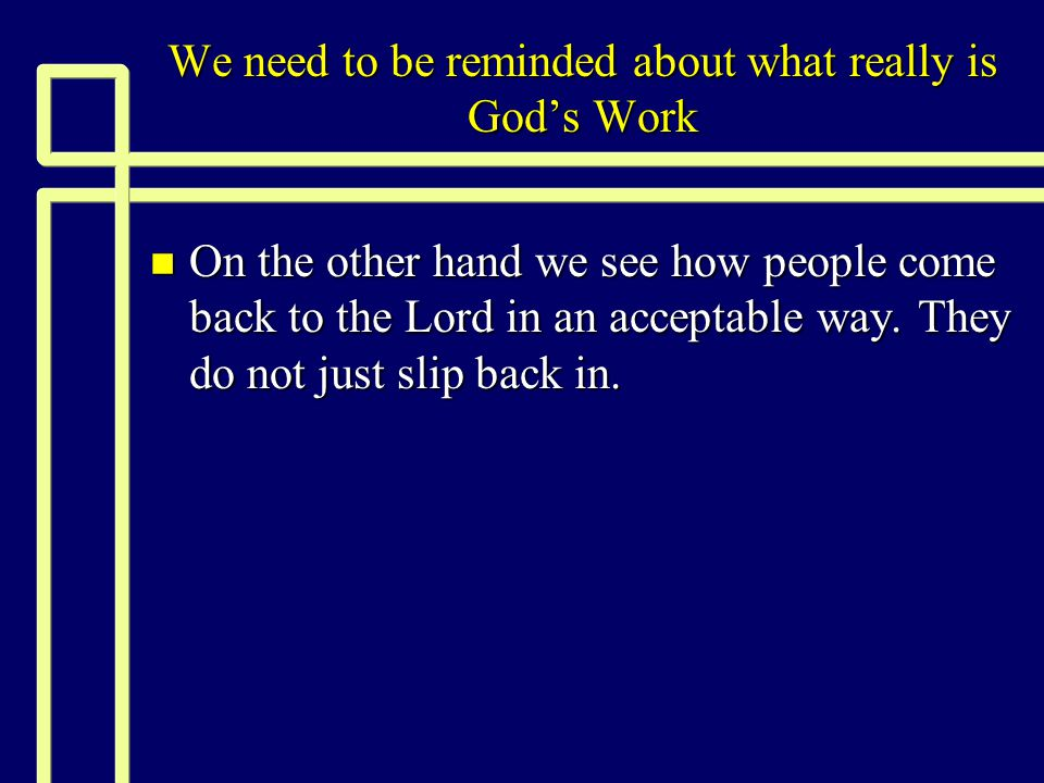 We need to be reminded about what really is God's Work n On the other hand we see how people come back to the Lord in an acceptable way. They do not j