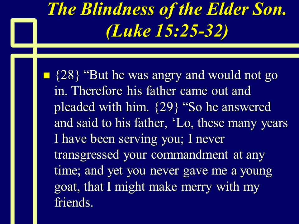 """The Blindness of the Elder Son. (Luke 15:25-32) n {28} """"But he was angry and would not go in. Therefore his father came out and pleaded with him. {29}"""
