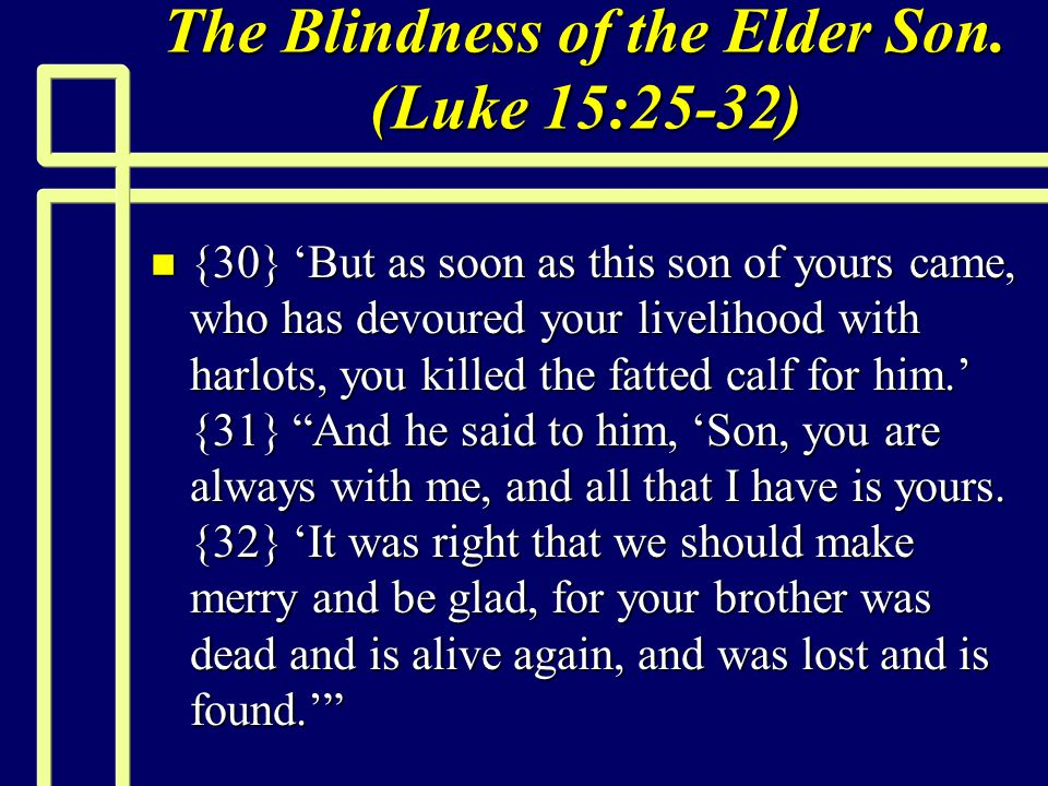 The Blindness of the Elder Son. (Luke 15:25-32) n {30} 'But as soon as this son of yours came, who has devoured your livelihood with harlots, you kill