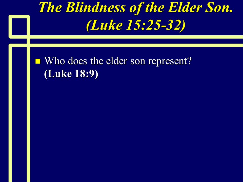 The Blindness of the Elder Son. (Luke 15:25-32) n Who does the elder son represent? (Luke 18:9)