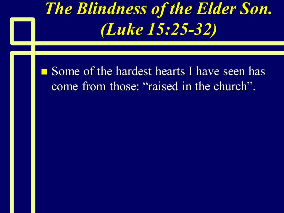 """The Blindness of the Elder Son. (Luke 15:25-32) n Some of the hardest hearts I have seen has come from those: """"raised in the church""""."""