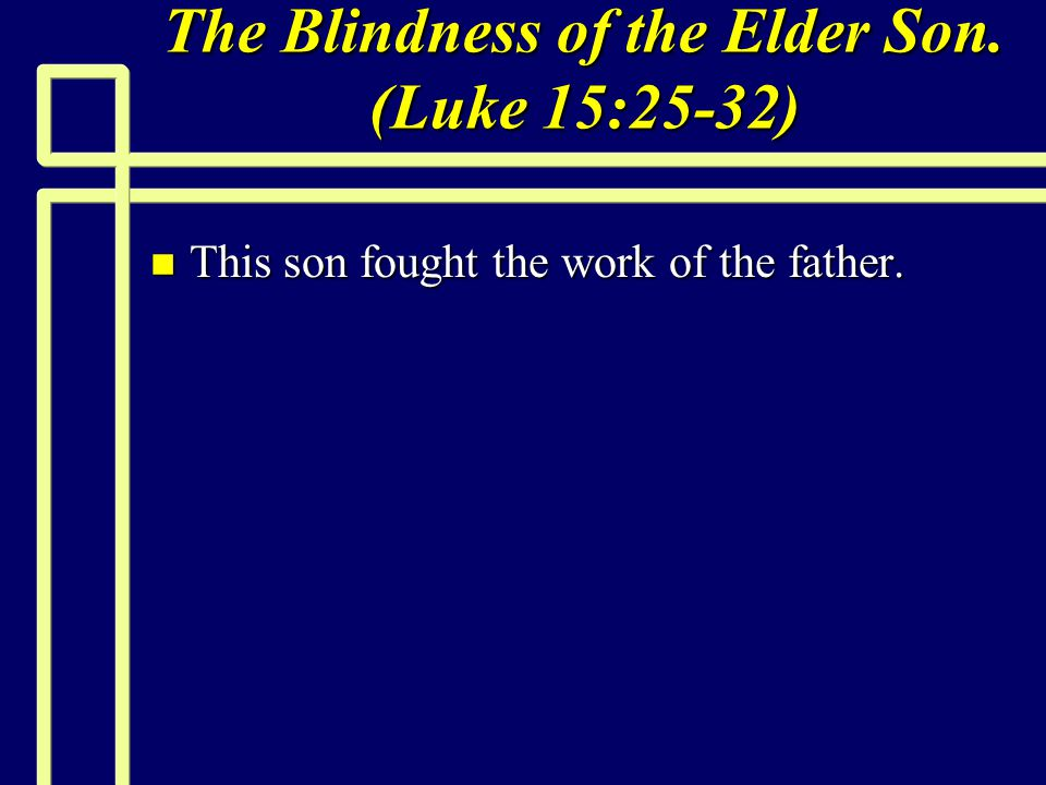 The Blindness of the Elder Son. (Luke 15:25-32) n This son fought the work of the father.