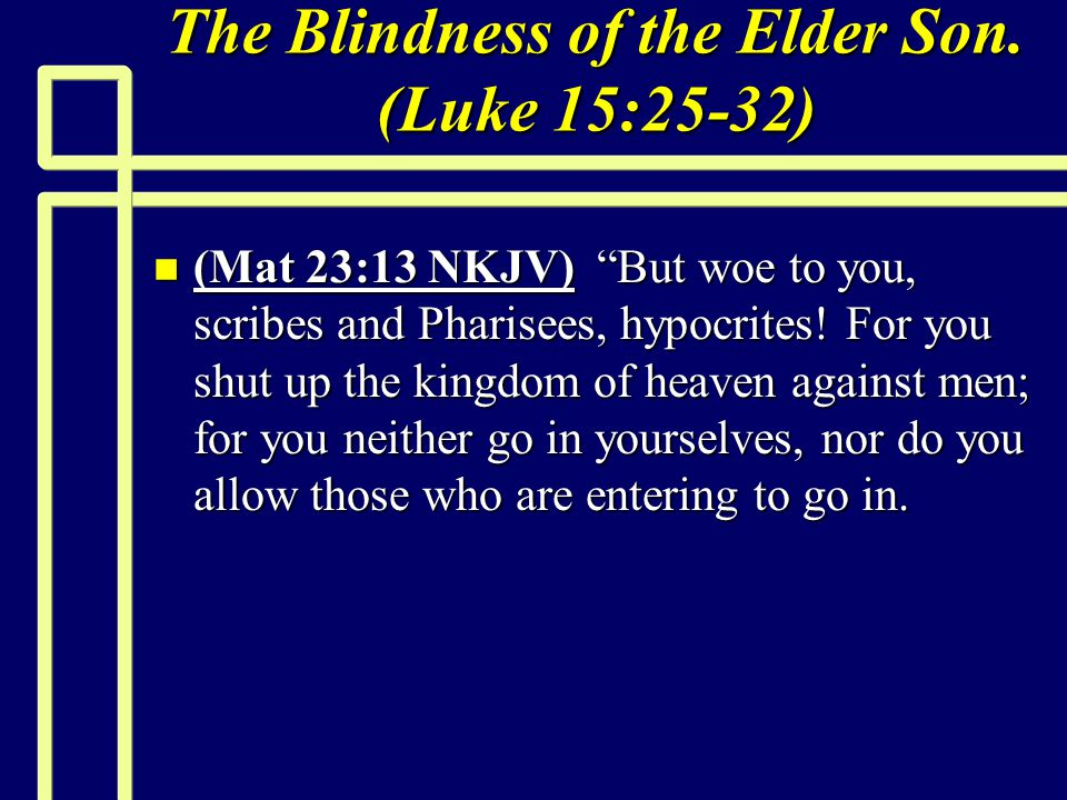 """The Blindness of the Elder Son. (Luke 15:25-32) n (Mat 23:13 NKJV) """"But woe to you, scribes and Pharisees, hypocrites! For you shut up the kingdom of"""