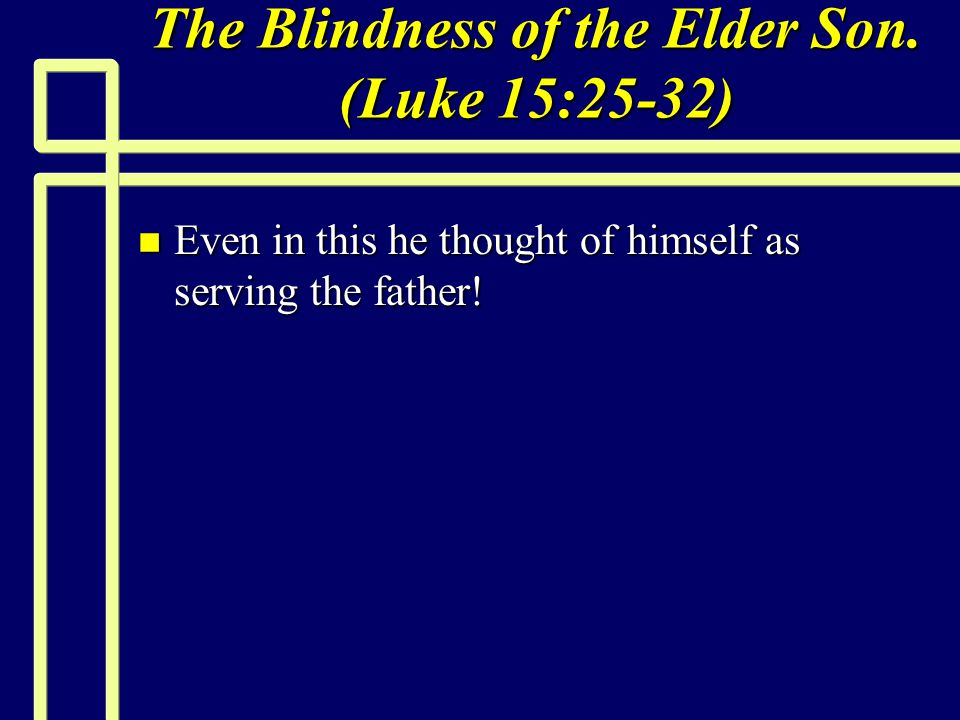 The Blindness of the Elder Son. (Luke 15:25-32) n Even in this he thought of himself as serving the father!