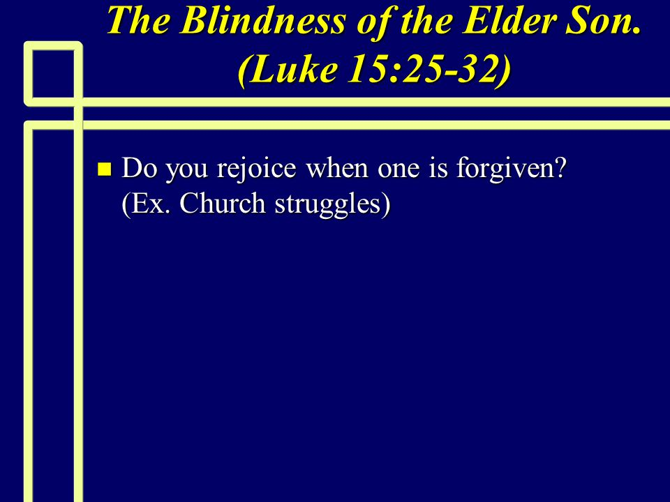 The Blindness of the Elder Son. (Luke 15:25-32) n Do you rejoice when one is forgiven? (Ex. Church struggles)