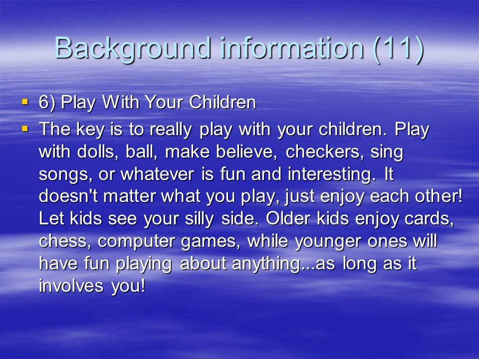 Background information (10)  5) Let Your Children Help You  Parents sometimes inadvertently miss out on opportunities to forge closer relationships by not allowing their child to help them with various tasks and chores.