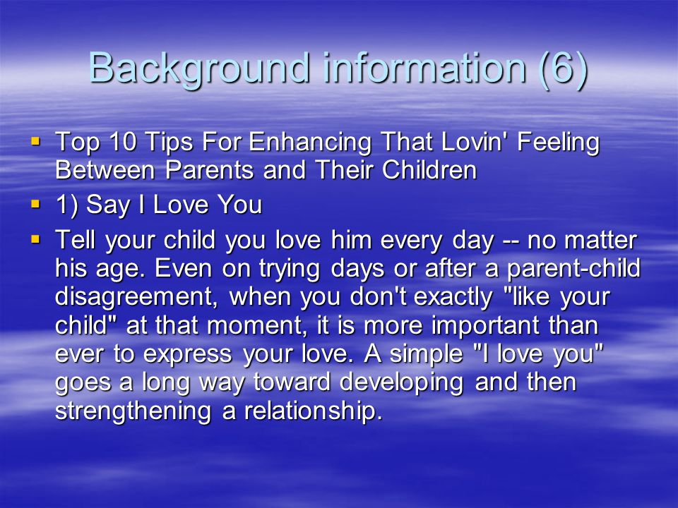 Background information (6)  Top 10 Tips For Enhancing That Lovin Feeling Between Parents and Their Children  1) Say I Love You  Tell your child you love him every day -- no matter his age.