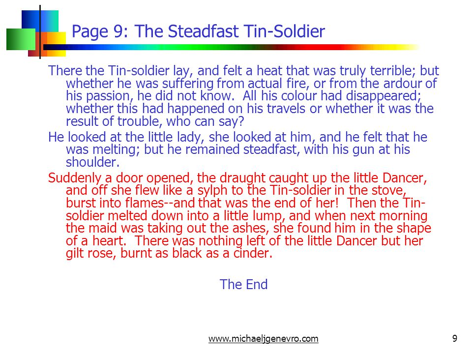 www.michaeljgenevro.com9 Page 9: The Steadfast Tin-Soldier There the Tin-soldier lay, and felt a heat that was truly terrible; but whether he was suffering from actual fire, or from the ardour of his passion, he did not know.