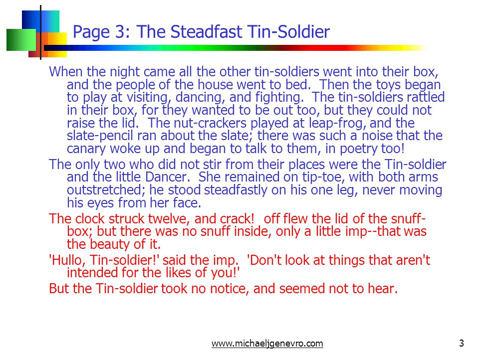 www.michaeljgenevro.com3 Page 3: The Steadfast Tin-Soldier When the night came all the other tin-soldiers went into their box, and the people of the house went to bed.