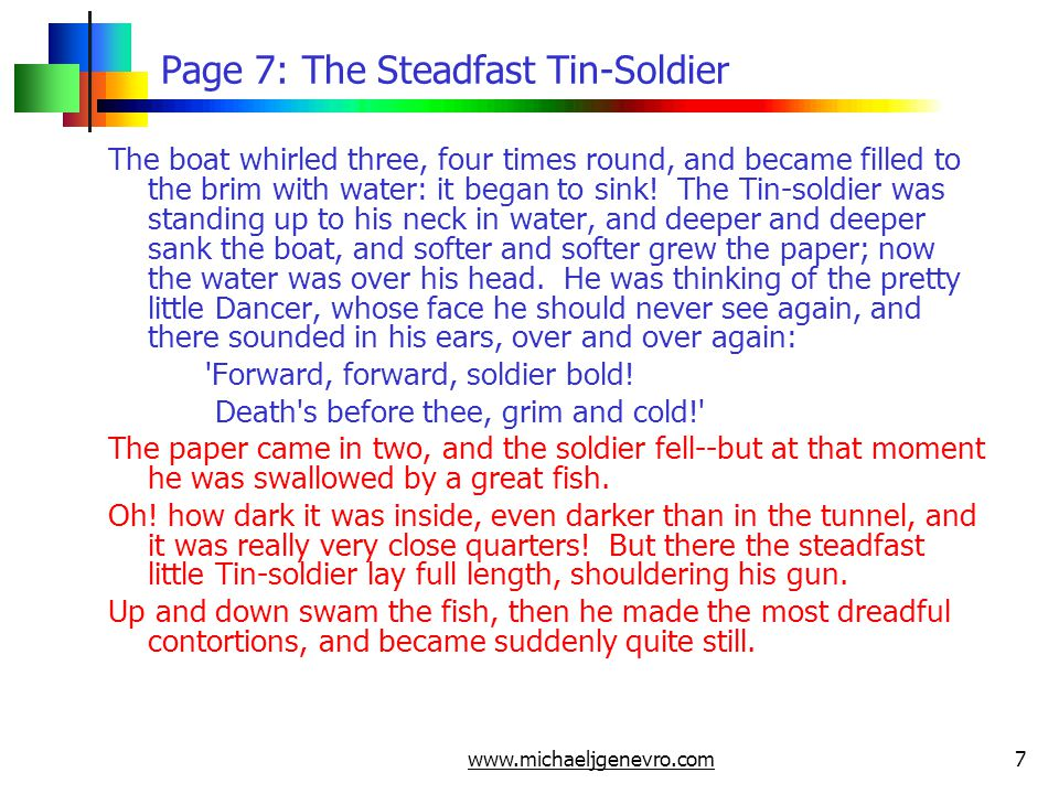 www.michaeljgenevro.com8 Page 8: The Steadfast Tin-Soldier Then it was as if a flash of lightning had passed through him; the daylight streamed in, and a voice exclaimed, Why, here is the little Tin-soldier! The fish had been caught, taken to market, sold, and brought into the kitchen, where the cook had cut it open with a great knife.