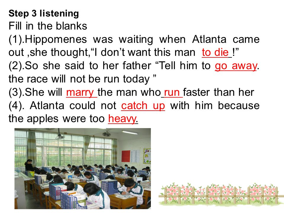 Step 3 listening Fill in the blanks (1).Hippomenes was waiting when Atlanta came out,she thought, I don't want this man to die ! (2).So she said to her father Tell him to go away.