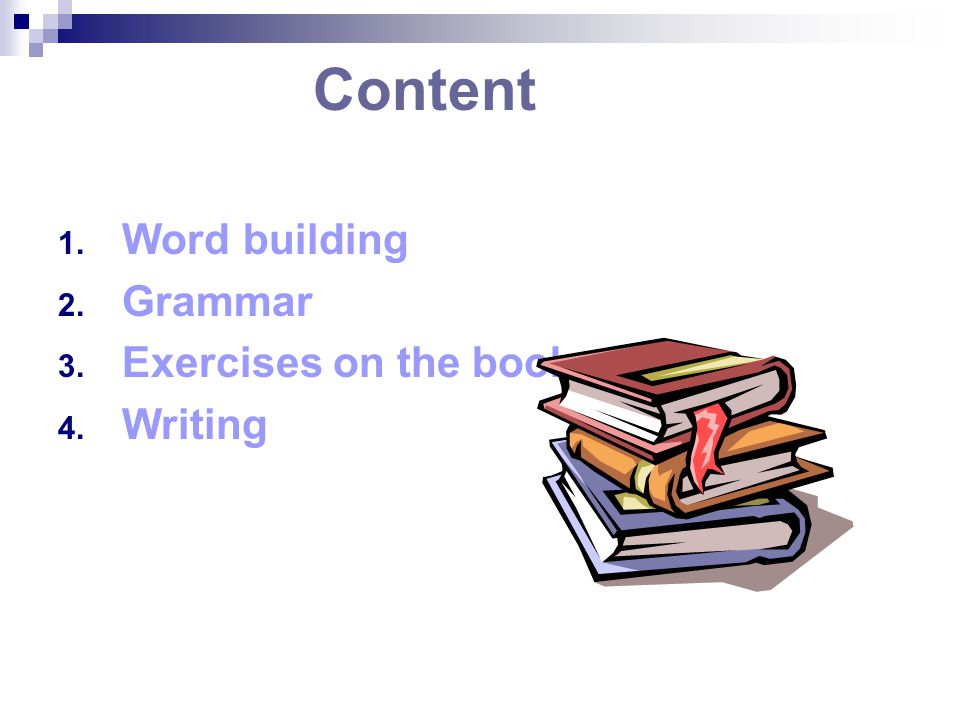 Content 1. Word building 2. Grammar 3. Exercises on the book 4. Writing