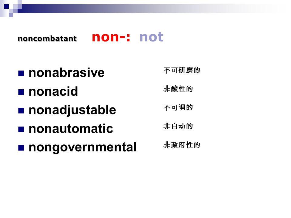 noncombatant noncombatant non-: not nonabrasive nonacid nonadjustable nonautomatic nongovernmental 不可研磨的 非酸性的 不可调的 非自动的 非政府性的