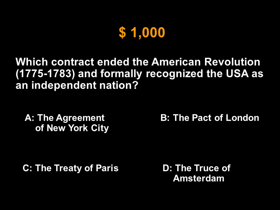 $ 1,000 Which contract ended the American Revolution (1775-1783) and formally recognized the USA as an independent nation? A: The Agreement of New Yor