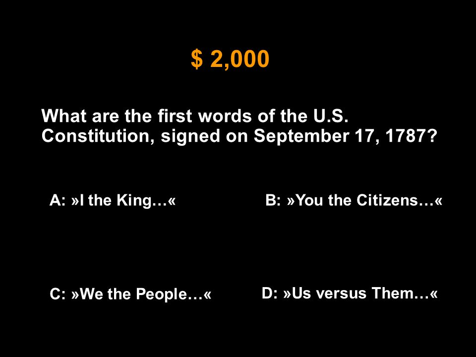 $ 2,000 What are the first words of the U.S. Constitution, signed on September 17, 1787? A: »I the King…«B: »You the Citizens…« C: »We the People…« D: