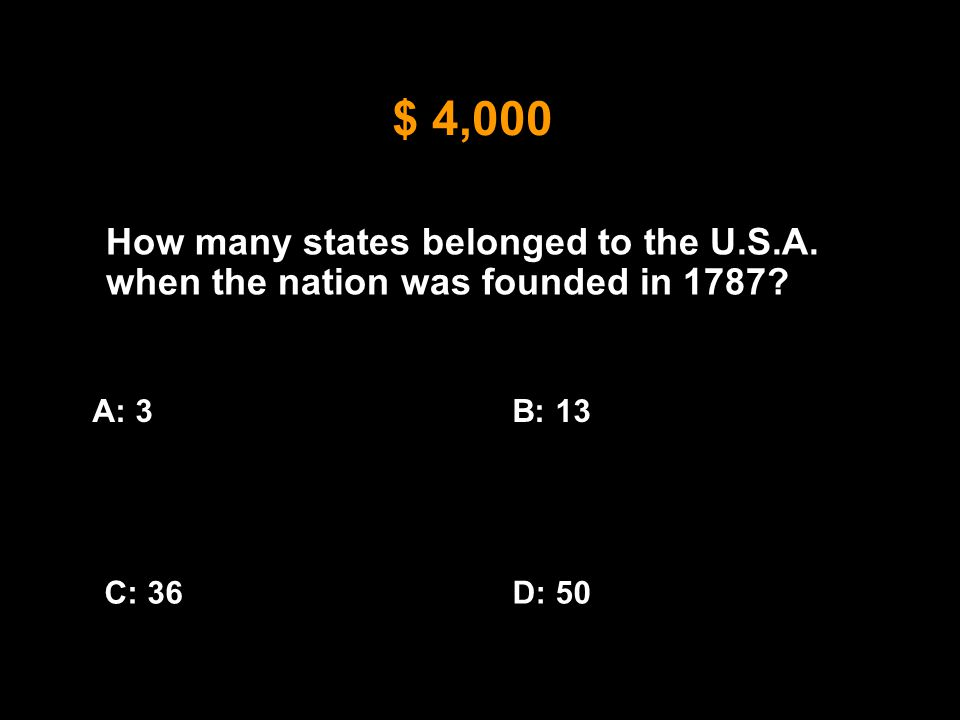 $ 4,000 How many states belonged to the U.S.A. when the nation was founded in 1787? A: 3B: 13 C: 36D: 50