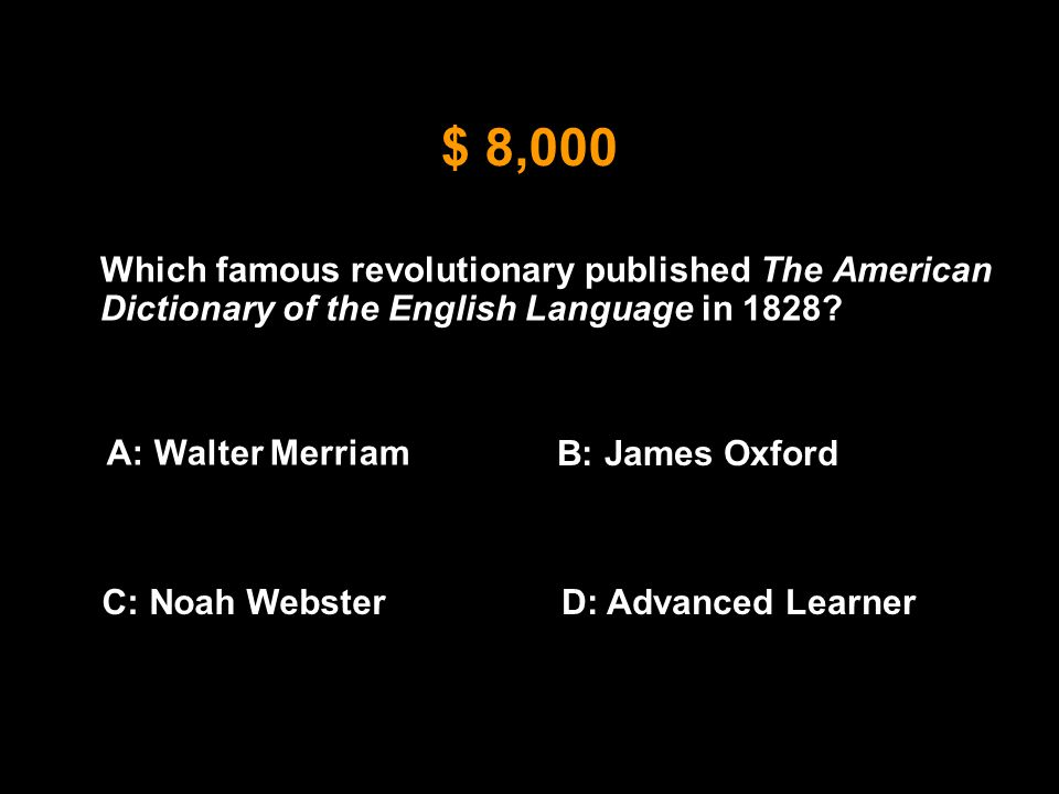 $ 8,000 Which famous revolutionary published The American Dictionary of the English Language in 1828? A: Walter Merriam B: James Oxford C: Noah Webste
