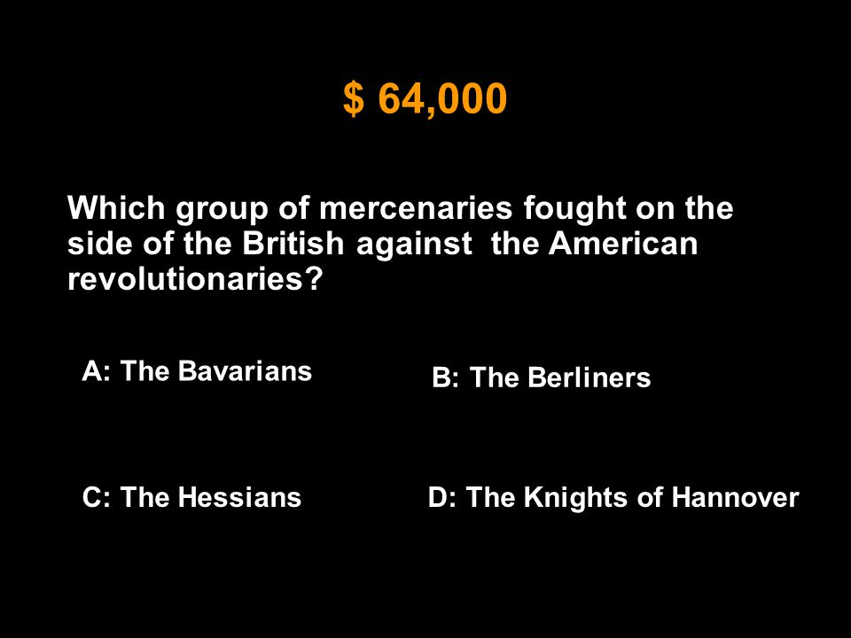 $ 64,000 Which group of mercenaries fought on the side of the British against the American revolutionaries? A: The Bavarians B: The Berliners C: The H