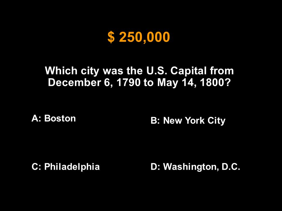 $ 250,000 Which city was the U.S. Capital from December 6, 1790 to May 14, 1800? A: Boston B: New York City C: PhiladelphiaD: Washington, D.C.