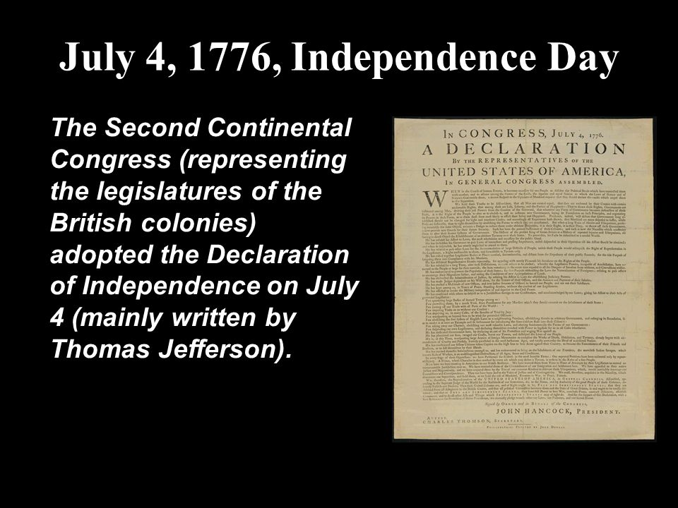 July 4, 1776, Independence Day The Second Continental Congress (representing the legislatures of the British colonies) adopted the Declaration of Inde
