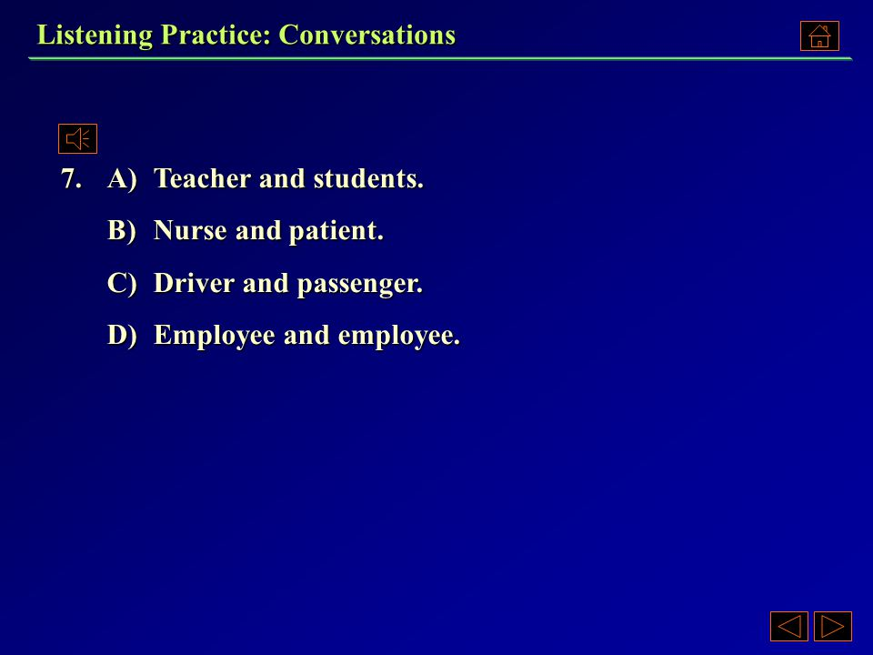 6. A)In a restaurant. B)In an office. C)In a classroom. D)In a hotel. Listening Practice: Conversations