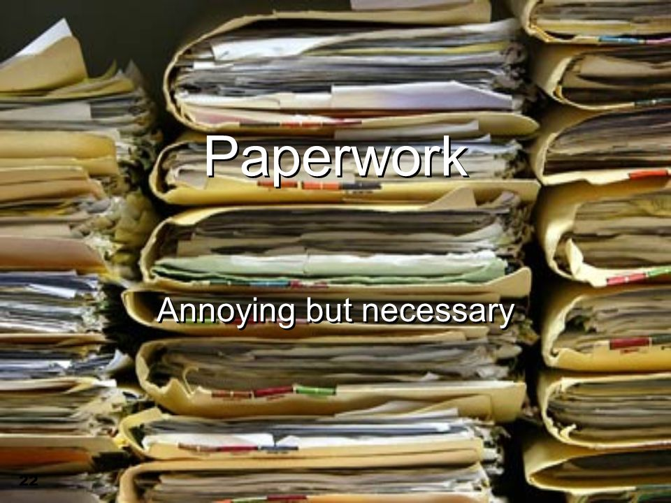 22 Paperwork Annoying but necessary