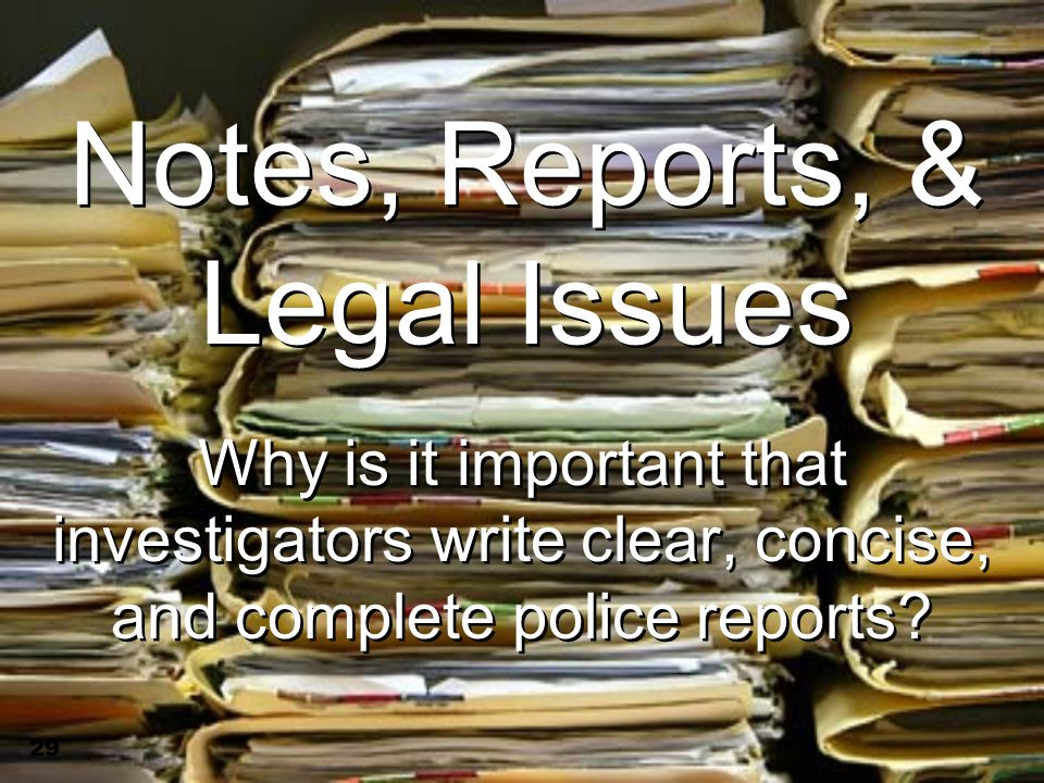 29 Notes, Reports, & Legal Issues Why is it important that investigators write clear, concise, and complete police reports