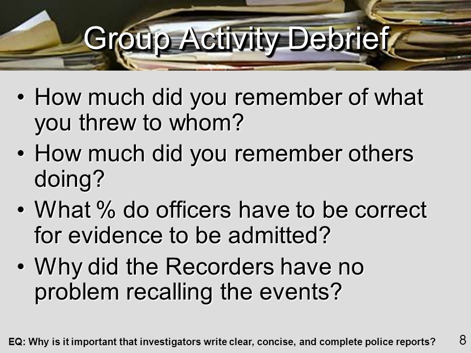 EQ: Why is it important that investigators write clear, concise, and complete police reports.