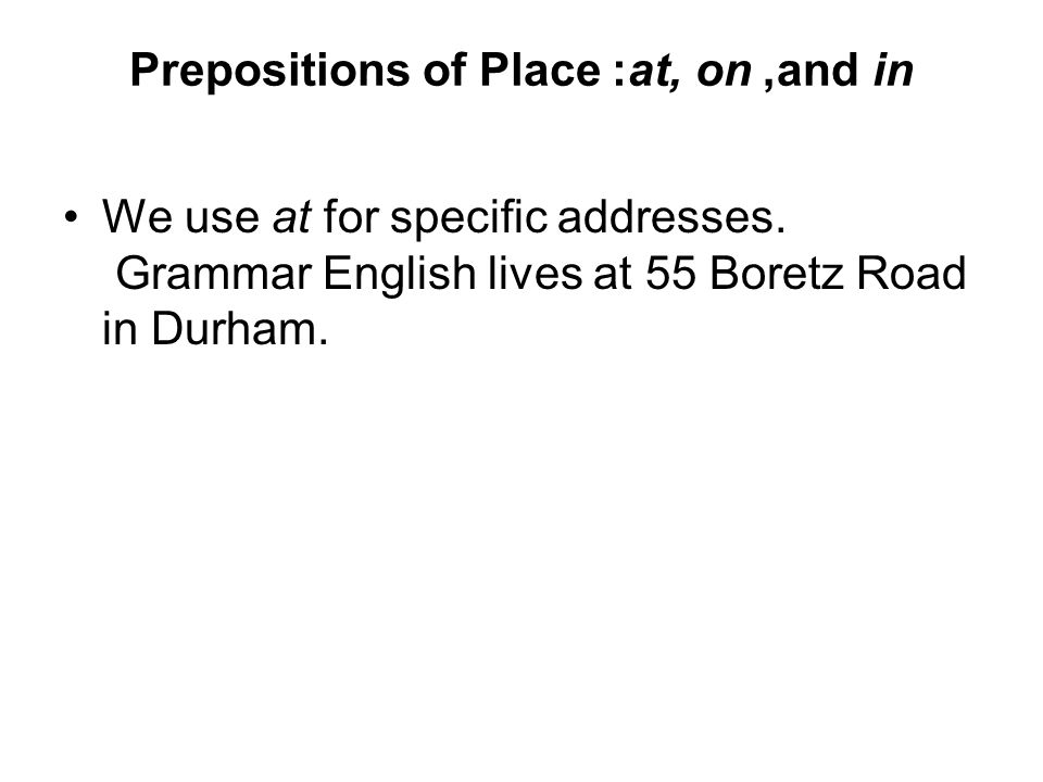 Prepositions of Place: at, on, and in We use at for specific addresses. Grammar English lives at 55 Boretz Road in Durham.