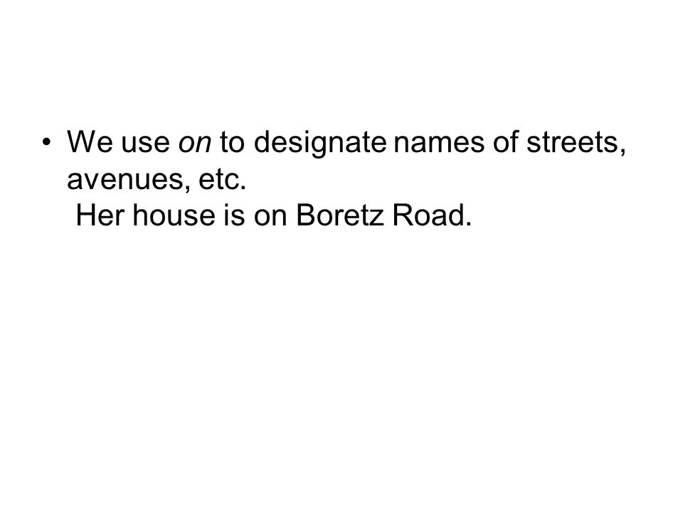 We use on to designate names of streets, avenues, etc. Her house is on Boretz Road.