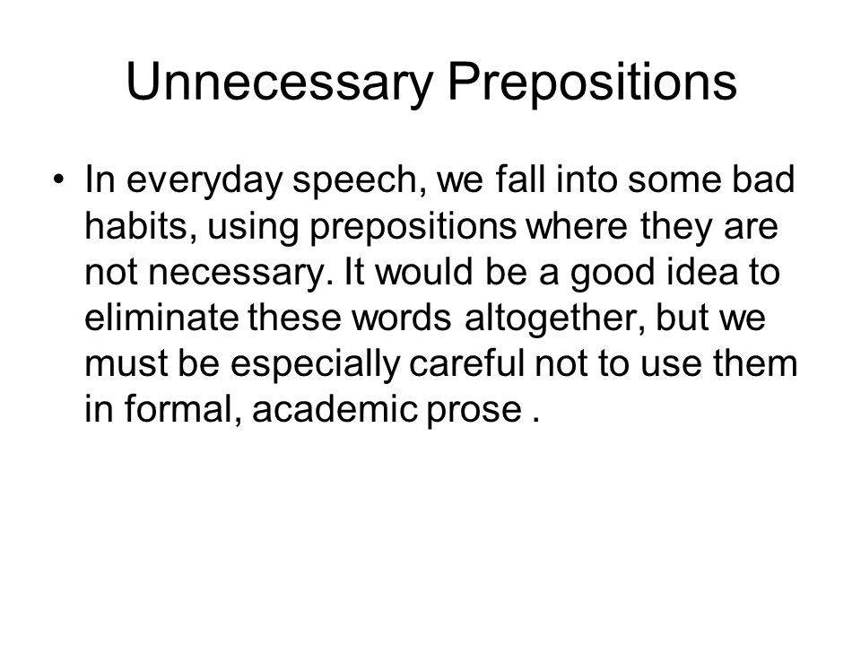 Unnecessary Prepositions In everyday speech, we fall into some bad habits, using prepositions where they are not necessary. It would be a good idea to