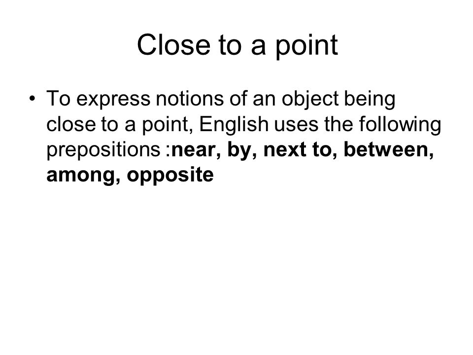 Close to a point To express notions of an object being close to a point, English uses the following prepositions: near, by, next to, between, among, o