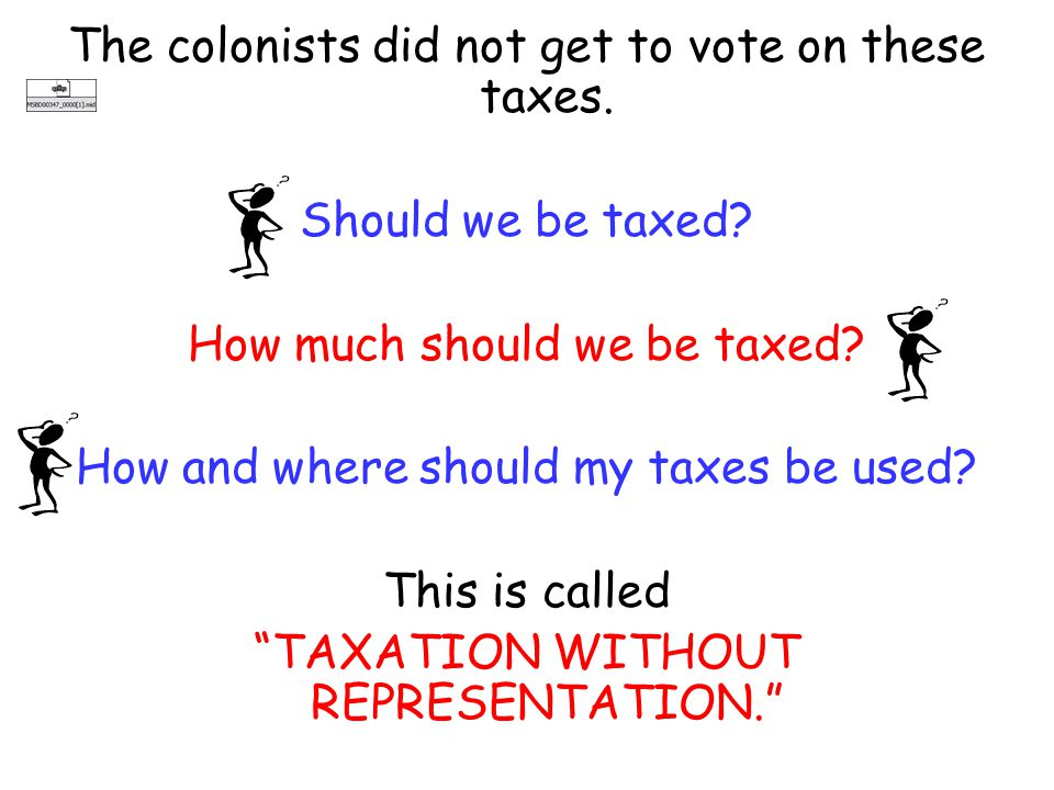 The colonists did not get to vote on these taxes.Should we be taxed.