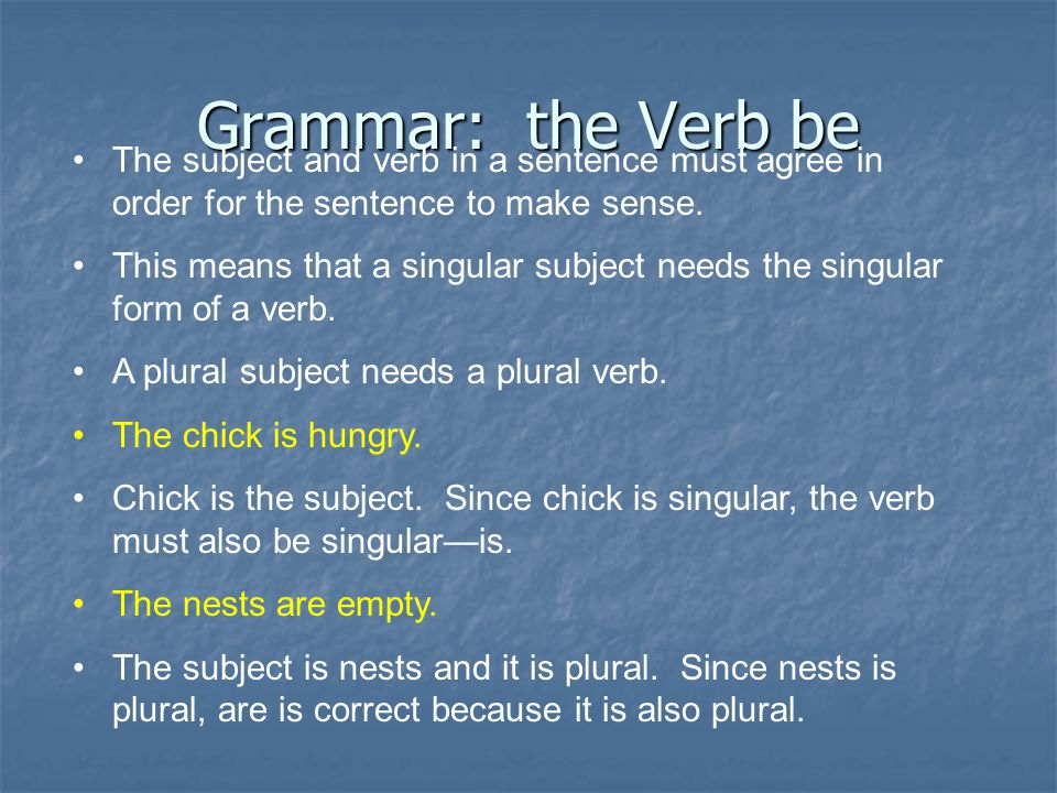 Grammar: the Verb be The subject and verb in a sentence must agree in order for the sentence to make sense.