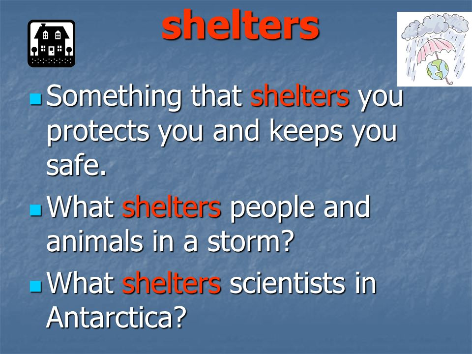shelters Something that shelters you protects you and keeps you safe.