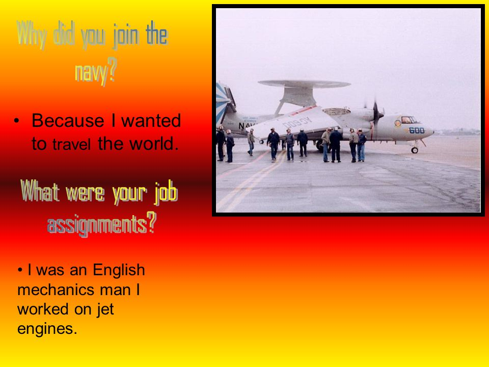 Because I wanted to travel the world. I was an English mechanics man I worked on jet engines.