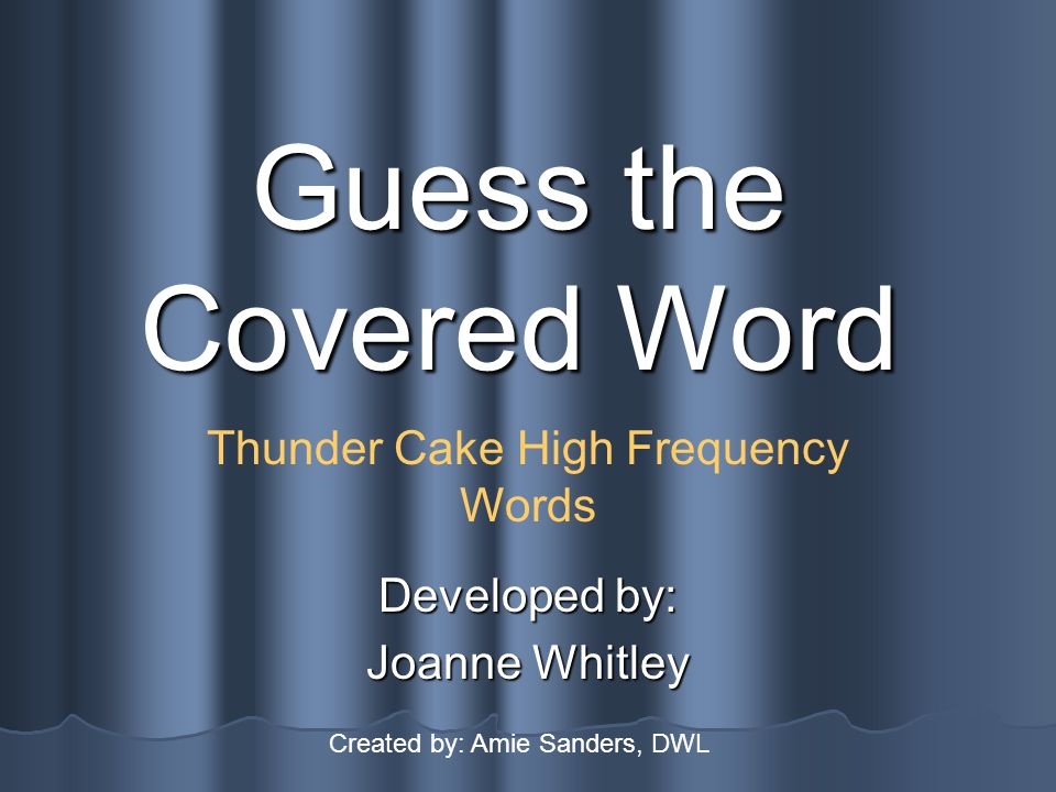 Guess the Covered Word Developed by: Joanne Whitley Thunder Cake High Frequency Words Created by: Amie Sanders, DWL