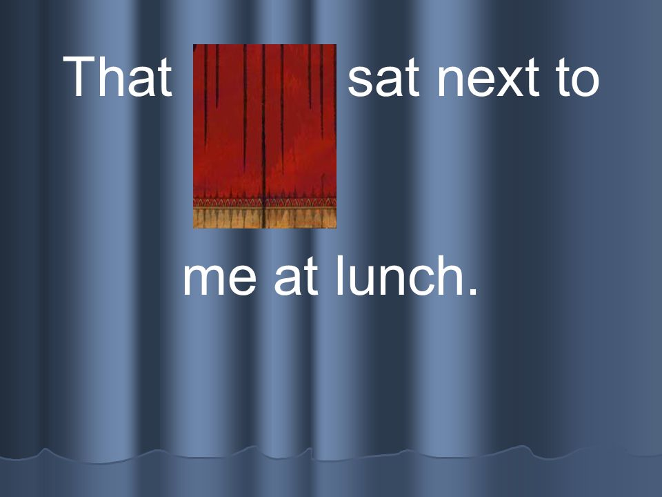 That child sat next to me at lunch.
