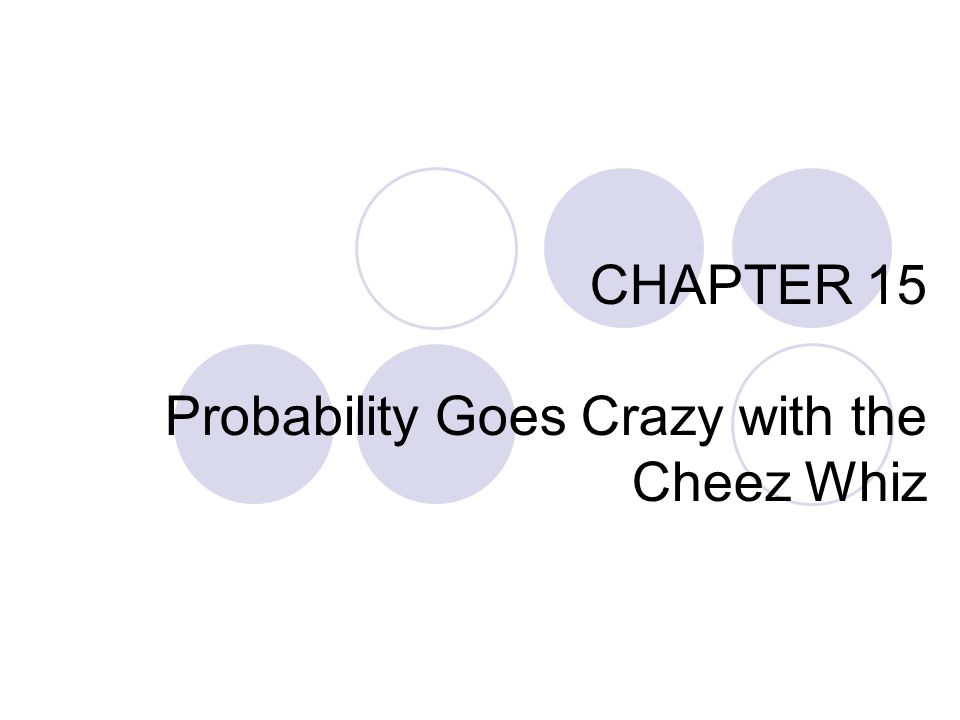 CHAPTER 15 Probability Goes Crazy with the Cheez Whiz