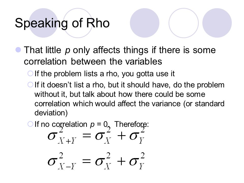 Speaking of Rho That little p only affects things if there is some correlation between the variables  If the problem lists a rho, you gotta use it  If it doesn't list a rho, but it should have, do the problem without it, but talk about how there could be some correlation which would affect the variance (or standard deviation)  If no correlation p = 0.