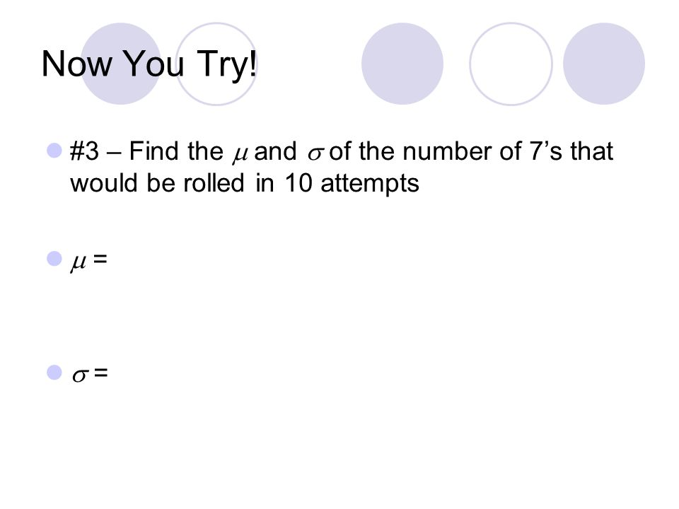 Now You Try! #3 – Find the  and  of the number of 7's that would be rolled in 10 attempts  =  =