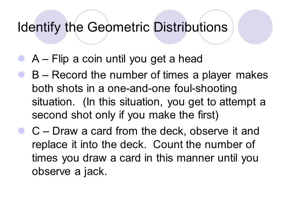 Identify the Geometric Distributions A – Flip a coin until you get a head B – Record the number of times a player makes both shots in a one-and-one foul-shooting situation.