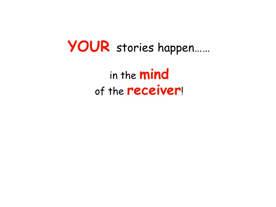 making sense, understanding, memory, recall, & interpretation of your stories all happen…… in the mind of the receiver !