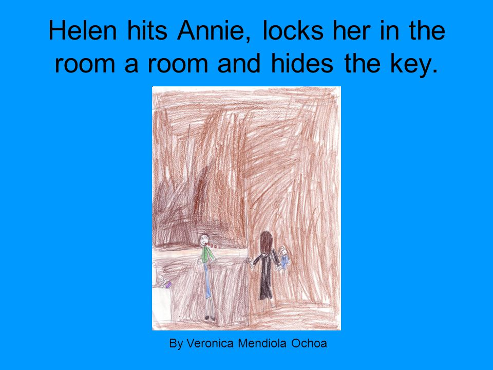 Helen hits Annie, locks her in the room a room and hides the key. By Veronica Mendiola Ochoa
