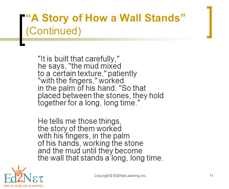 Copyright © Ed2Net Learning, Inc.11 A Story of How a Wall Stands (Continued) It is built that carefully, he says, the mud mixed to a certain texture, patiently with the fingers, worked in the palm of his hand.
