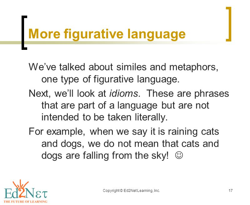 Copyright © Ed2Net Learning, Inc.17 More figurative language We've talked about similes and metaphors, one type of figurative language.
