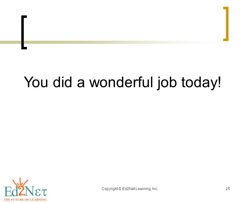 Copyright © Ed2Net Learning, Inc.25 You did a wonderful job today!