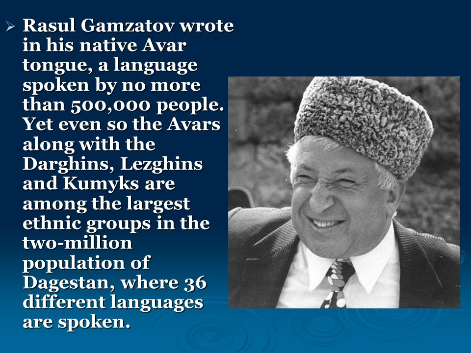  Rasul Gamzatov wrote in his native Avar tongue, a language spoken by no more than 500,000 people. Yet even so the Avars along with the Darghins, Lez