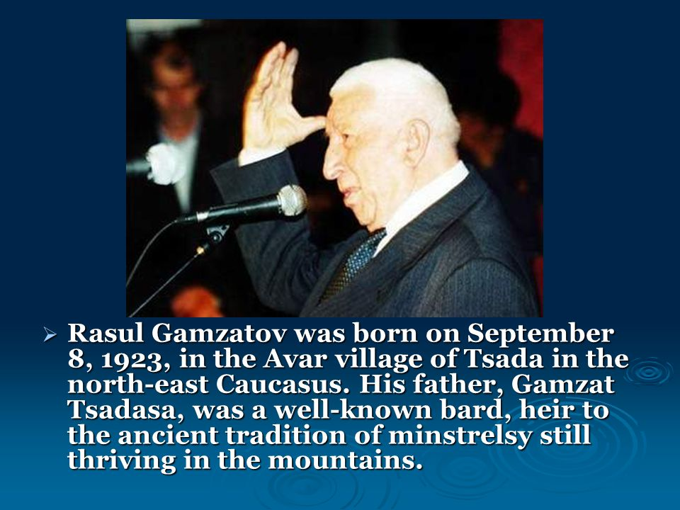  Rasul Gamzatov was born on September 8, 1923, in the Avar village of Tsada in the north-east Caucasus. His father, Gamzat Tsadasa, was a well-known