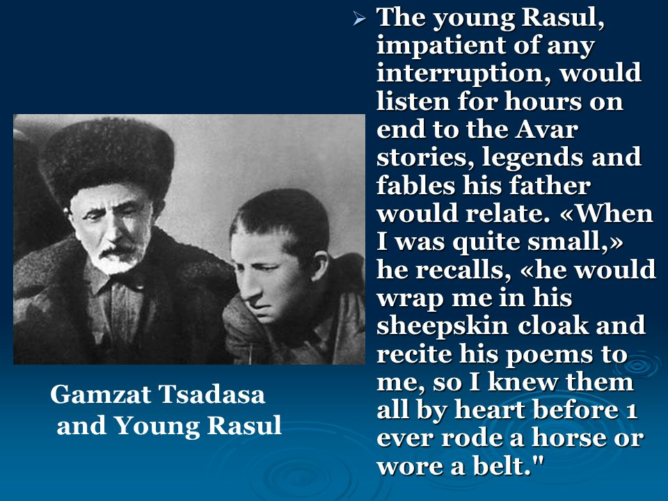  The young Rasul, impatient of any interruption, would listen for hours on end to the Avar stories, legends and fables his father would relate. «When